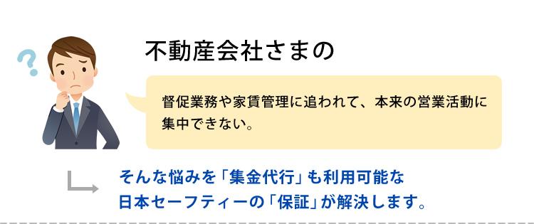 不動産会社さまの 督促業務や家賃管理に追われて、本来の営業活動に集中できない。そんな悩みを「集金代行」も利用可能な日本セーフティーの「保証」が解決します。