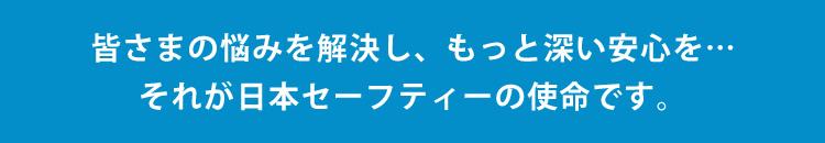 皆さまの悩みを解決し、もっと深い安心を…それが日本セーフティーの使命です。