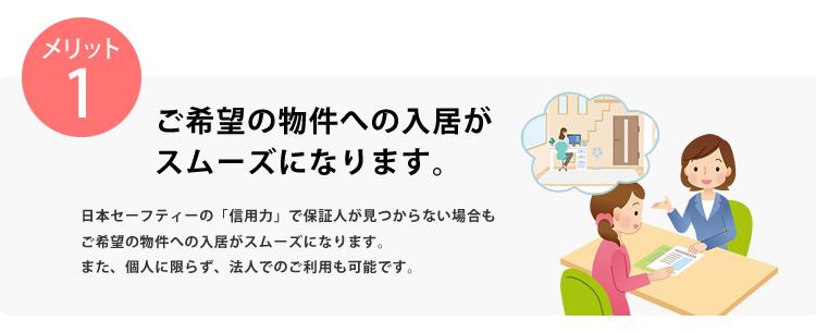 メリット1 ご希望の物件への入居がスムーズになります。日本セーフティーの「信用力」で保証人が見つからない場合もご希望の物件への入居がスムーズになります。また、個人に限らず、法人でのご利用も可能です。