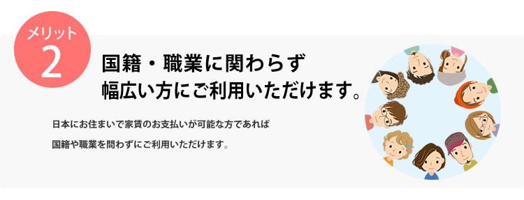 メリット2 国籍・職業に関わらず幅広い方にご利用いただけます。日本にお住まいの18歳以上で家賃のお支払いが可能な方であれば国籍や職業問わずにご利用いただけます。