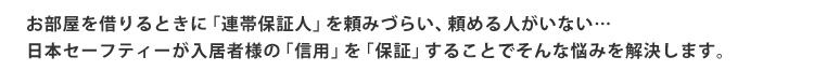 お部屋を借りるときに「連帯保証人」を頼みづらい、頼める人がいない…日本セーフティーが入居者様の「信用」を「保証」することでそんな悩みを解決します。