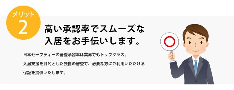 メリット2 高い承認率でスムーズな入居をお手伝いします。日本セーフティーの審査承認率は業界でもトップクラス。入居支援を目的とした独自の審査で、必要な方にご利用いただける保証を提供いたします。
