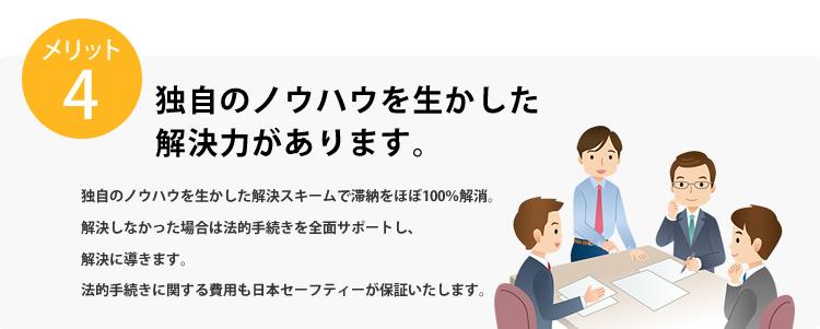 メリット4 独自のノウハウを生かした解決力があります。独自のノウハウを生かした解決スキームで滞納をほぼ100%解消。解決しなかった場合は法的手続きを全面サポートし、解決に導きます。法的手続きに関する費用も日本セーフティーが保証いたします。