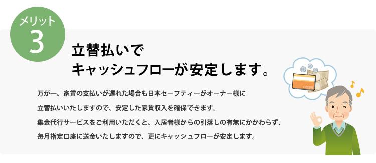 メリット3 立替払いでキャッシュフローが安定します。万が一、家賃の支払いが遅れた場合も日本セーフティーがオーナー様に立替払いいたしますので、安定した家賃収入を確保できます。収納代行サービスをご利用いただくと、入居者様からの引落の有無にかかわらず、毎月指定口座に送金いたしますので、更にキャッシュフローが安定します。