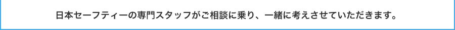 日本セーフティーの専門スタッフがご相談に乗り、一緒に考えさせていただきます。